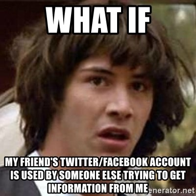 Conspiracy Keanu - what if my friend's twitter/facebook account is used by someone else trying to get information from me
