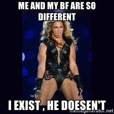 Beyonce derp - ME AND MY BF ARE SO DIFFERENT I EXIST , HE DOESEN'T