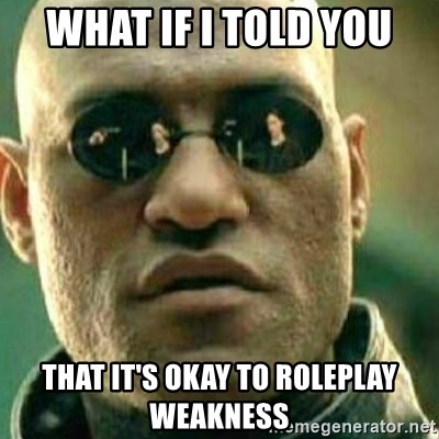 What If I Told You - What if I told you that it's okay to roleplay weakness