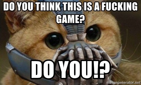 bane cat - DO YOU THINK THIS IS A FUCKING GAME? DO YOU!?