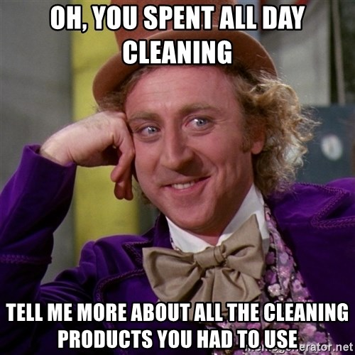 Willy Wonka - Oh, you spent all day cleaning tell me more about all the cleaning products you had to use