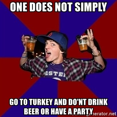 Sunny Student - one does not simply  go to turkey and do'nt drink beer or have a party