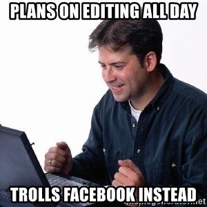 Lonely Computer Guy - Plans on editing all day trolls facebook instead