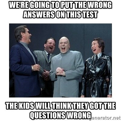 Dr. Evil Laughing - we're going to put the wrong answers on this test the kids will think they got the questions wrong