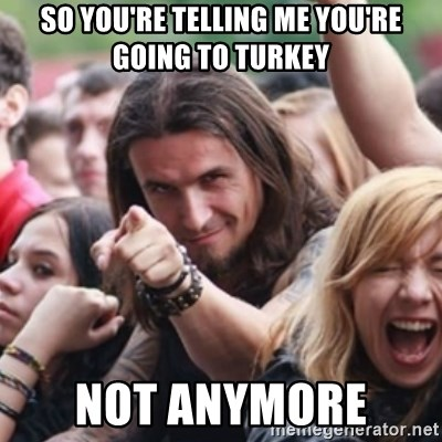 Ridiculously Photogenic Metalhead - so you're telling me you're going to turkey  not anymore