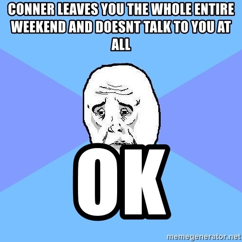 Okay Guy - conner leaves you the whole entire weekend and doesnt talk to you at all ok