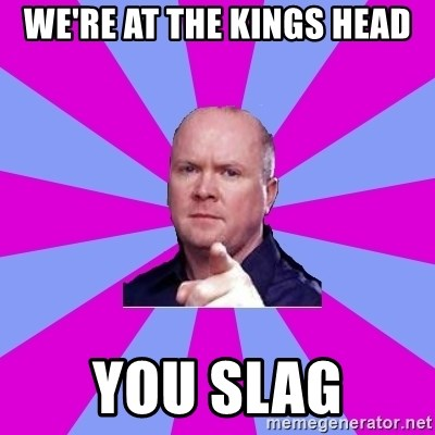 Phil Mitchell - We're at the kings head You slag