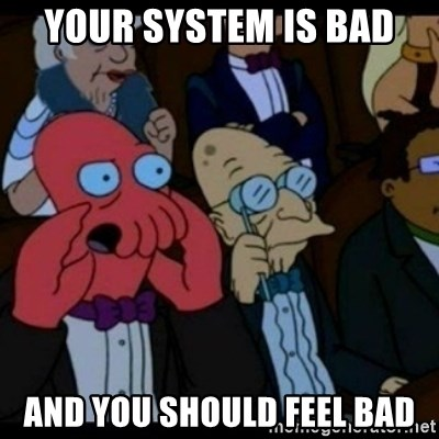You should Feel Bad - Your system is bad and you should feel bad