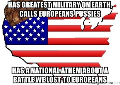 Scumbag America - HAS GREATEST MILITARY ON EARTH, CALLS EUROPEANS PUSSIES HAS A NATIONAL ATHEM ABOUT A BATTLE WE LOST-TO EUROPEANS