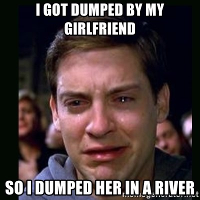 crying peter parker - I got DUMPED BY MY GIRLFRIEND SO I DUMPED HER IN A RIVER