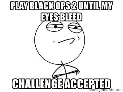 Challenge Accepted HD 1 - play black ops 2 until my eyes bleed challenge accepted