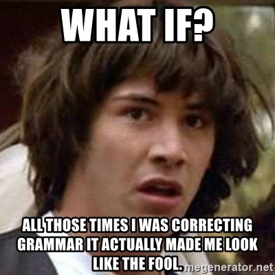 Conspiracy Keanu - what if? all those times i was correcting grammar it actually made me look like the fool.