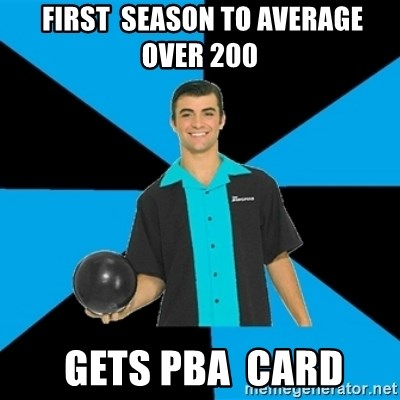 Annoying Bowler Guy  -  first  season to average over 200  gets pBA  card