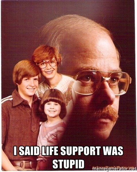 Vengeance Dad -  I SAID LIFE SUPPORT WAS STUPID
