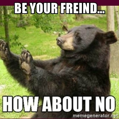 How about no bear - be your freind...