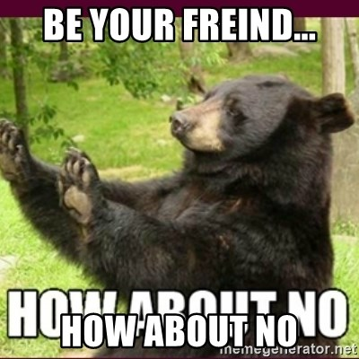 How about no bear - be your freind... how about no