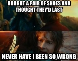 Never Have I Been So Wrong - Bought a pair of shoes and thought they'd last never have i been so wrong