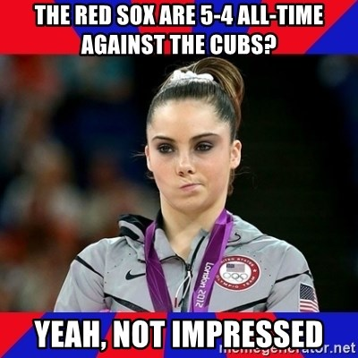 Mckayla Maroney Does Not Approve - the red sox are 5-4 all-time against the cubs? yeah, not impressed