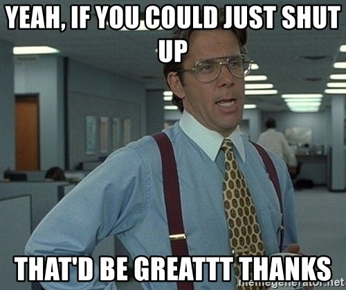 Office Space That Would Be Great - yeah, if you could just shut up that'd be greattt thanks