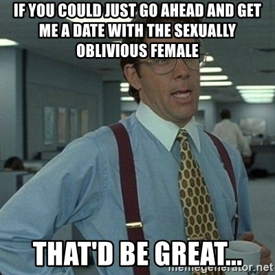 Yeah that'd be great... - if you could just go ahead and get me a date with the sexually oblivious female that'd be great...