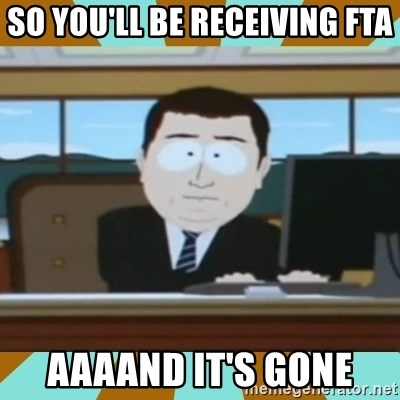 And it's gone - So you'll be receiving FTA Aaaand it's gone