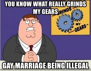 Grinds My Gears - YOU KNOW WHAT REALLY GRINDS MY GEARS GAY MARRIAGE BEING ILLEGAL