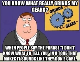 """Grinds My Gears - You know what really grinds my gears? when people say the phrase """"i don't know what to tell you"""" in a tone that makes it sounds like they don'e care."""