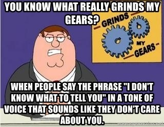 "Grinds My Gears - you know what really grinds my gears? when people say the phrase ""i don't know what to tell you"" in a tone of voice that sounds like they don't care about you."