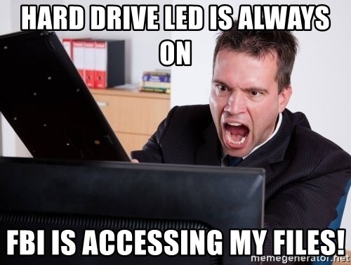 Angry Computer User - Hard Drive LED is always on FBI IS ACCESSING MY FILES!