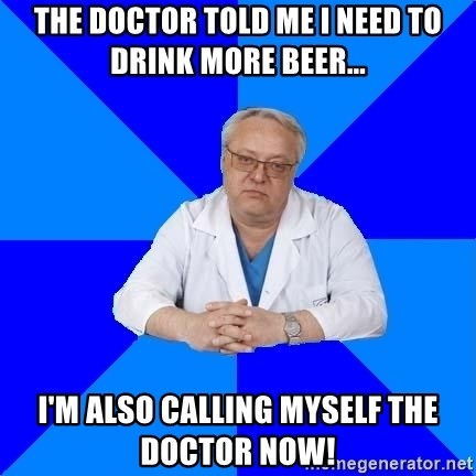 doctor_atypical - THE DOCTOR TOLD ME I NEED TO DRINK MORE BEER... I'M ALSO CALLING MYSELF THE DOCTOR NOW!