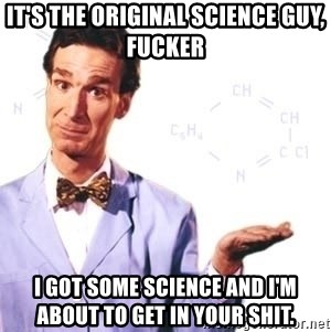 Bill Nye - It's the original science guy, fucker I got some science and I'm about to get in your shit.