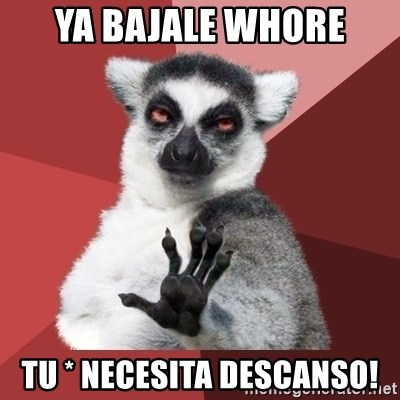 Chill Out Lemur - YA BAJALE WHORE TU * NECESITA DESCANSO!