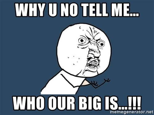 Y U No - WHY U NO TELL ME... WHO OUR BIG IS...!!!