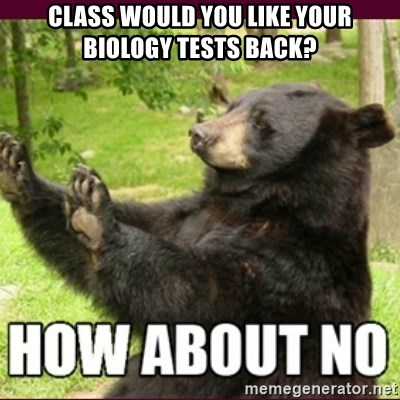 How about no bear - Class would you like your biology tests back?