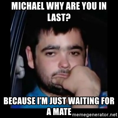 just waiting for a mate - MICHAEL WHY ARE YOU IN LAST? BECAUSE I'M JUST WAITING FOR A MATE