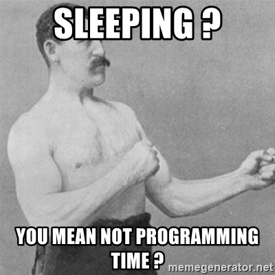 overly manlyman - Sleeping ? You mean not programming time ?