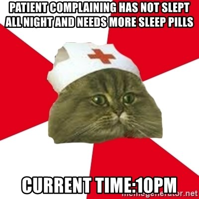 Nursing Student Cat - patient complaining has not slept all night and needs more sleep pills current time:10pm