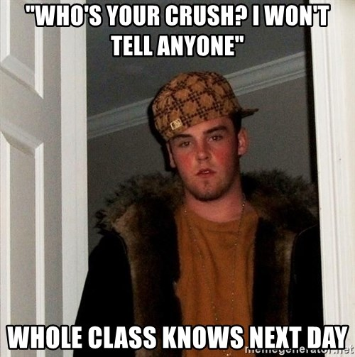 """Scumbag Steve - """"who's your crush? i won't tell anyone"""" whole class knows next day"""