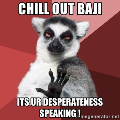 Chill Out Lemur - Chill out baji its ur desperateness speaking !