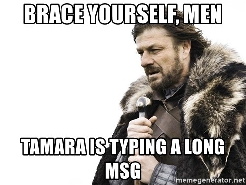 Winter is Coming - BRACE YOURSELf, MEN TAMARA IS TYPING A LONG MSG