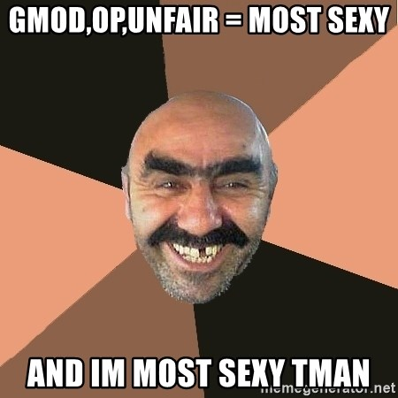 Provincial Man - gmod,op,unfair = most sexy and im most sexy TMAN