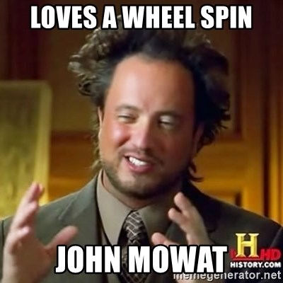 ancient alien guy - LOVES A WHEEL SPIN JOHN MOWAT