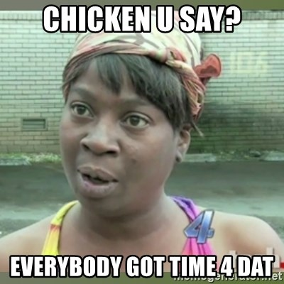 Everybody got time for that - chicken u say? everybody got time 4 dat