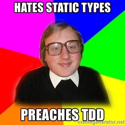 Typical Programmers  - hates static types preaches tdd