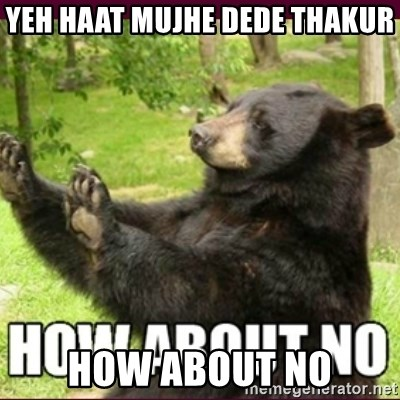 How about no bear - YEH HAAT MUJHE DEDE THAKUR HOW ABOUT NO