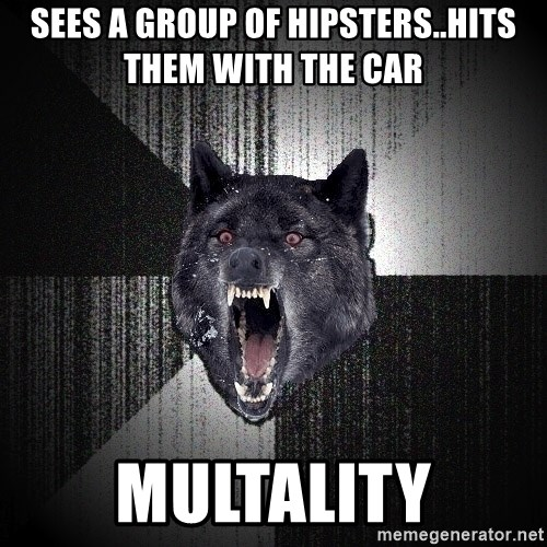 flniuydl - sees a group of hipsters..hits them with the car  multality