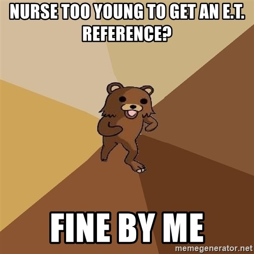 Pedo Bear From Beyond - Nurse too young to get an e.t. Reference? Fine by me