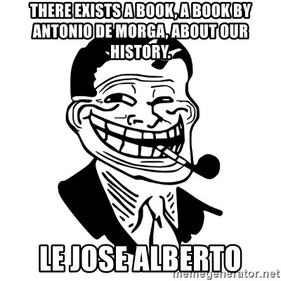 Troll Dad - there exists a book, a book by antonio de morga, about our history. le jose alberto