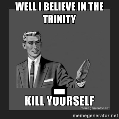 kill yourself guy - WELL I BELIEVE IN THE TRINITY -