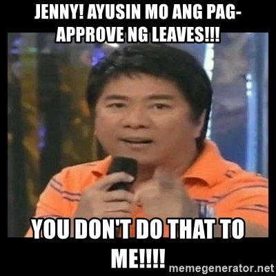 You don't do that to me meme - Jenny! ayusin mo ang pag-approve ng LEAVES!!! You don't do that to ME!!!!